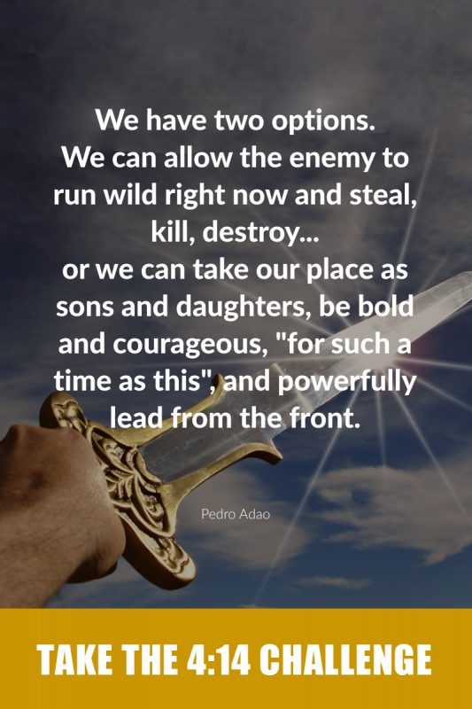 """We have two options. We can allow the enemy to run wild right now and steal, kill, destroy... or we can take our place as sons and daughters, be bold an courageous, """"for such a time as this"""", and powerfully lead from the front. -Pedro Adao"""